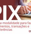 PIX: A nova modalidade para fazer pagamentos, transações e transferências.