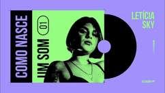 Como Nasce Um Som: #01 Letícia Sky