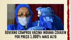 Governo comprou vacina indiana Covaxin por preço 1.000% mais alto do que o estimado pelo fabricante