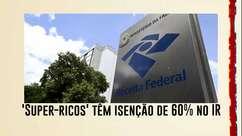 'Super-ricos' têm isenção de 60% no IR; restante dos contribuintes, 25%