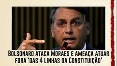 Bolsonaro ataca Moraes e ameaça atuar fora 'das 4 linhas da Constituição'