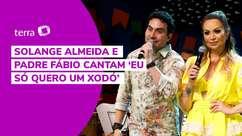 Solange Almeida e Padre Fábio cantam 'Eu Só Quero um Xodó'