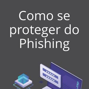 Entenda o que é e como se proteger do Phishing
