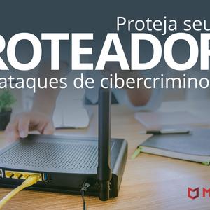 Proteja seu roteador de ataques de cibercriminosos.