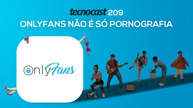 Tecnocast 209 – OnlyFans não é só pornografia