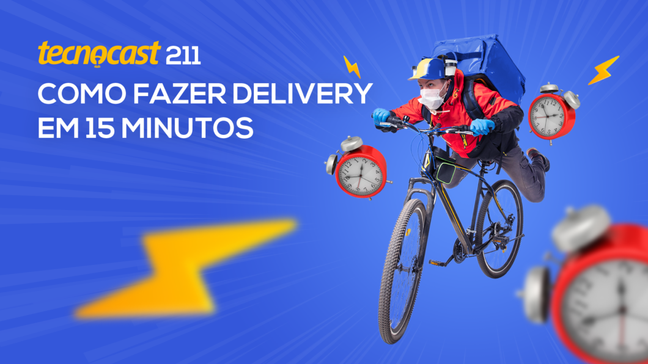 Tecnocast 211 – Como fazer delivery em 15 minutos