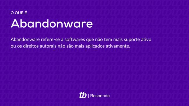 O termo abandonware refere-se a softwares que não tem mais suporte ativo ou os direitos autorais não são mais aplicados ativamente